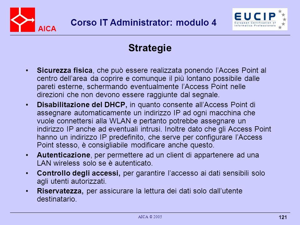 AICA Corso IT Administrator: modulo 4 AICA © 2005 121 Strategie Sicurezza fisica, che può essere realizzata ponendo lAcces Point al centro dellarea da