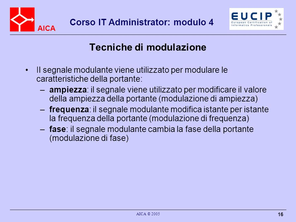 AICA Corso IT Administrator: modulo 4 AICA © 2005 16 Tecniche di modulazione Il segnale modulante viene utilizzato per modulare le caratteristiche del
