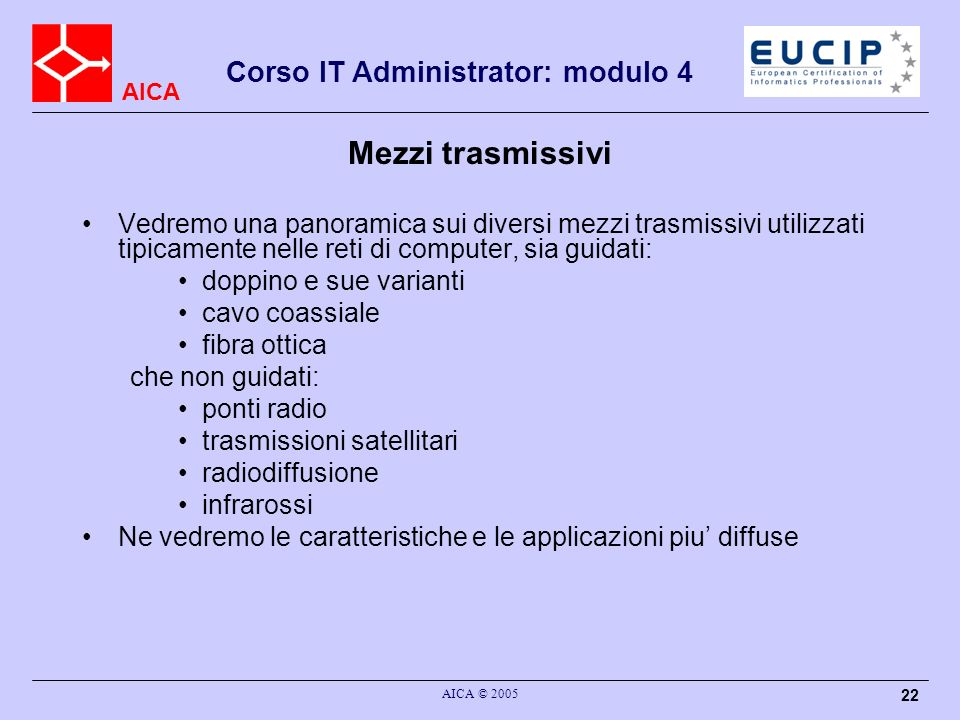 AICA Corso IT Administrator: modulo 4 AICA © 2005 22 Mezzi trasmissivi Vedremo una panoramica sui diversi mezzi trasmissivi utilizzati tipicamente nel