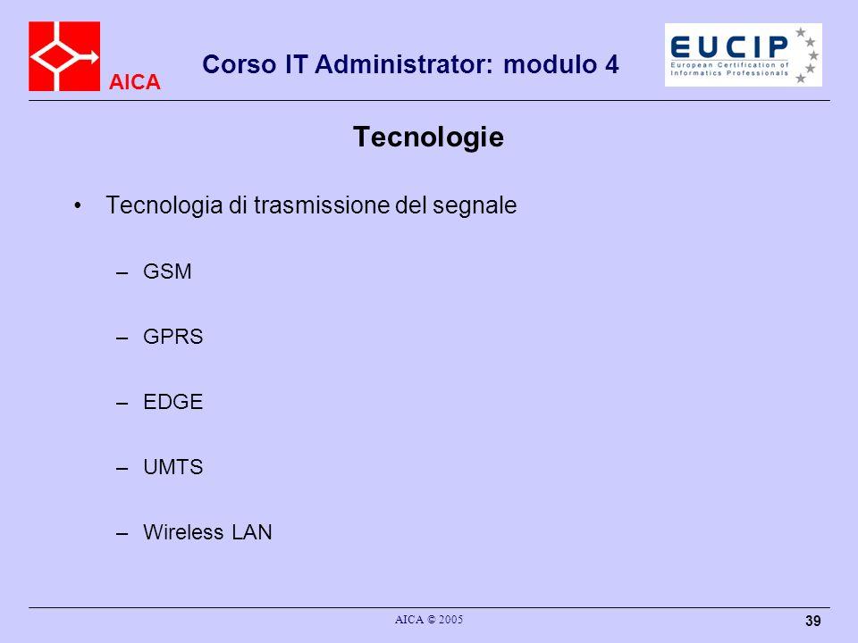 AICA Corso IT Administrator: modulo 4 AICA © 2005 39 Tecnologie Tecnologia di trasmissione del segnale –GSM –GPRS –EDGE –UMTS –Wireless LAN