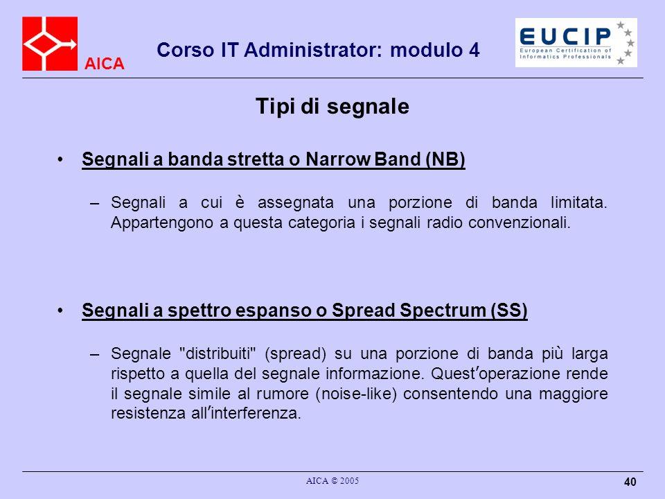 AICA Corso IT Administrator: modulo 4 AICA © 2005 40 Tipi di segnale Segnali a banda stretta o Narrow Band (NB) –Segnali a cui è assegnata una porzion