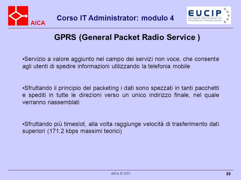 AICA Corso IT Administrator: modulo 4 AICA © 2005 59 GPRS (General Packet Radio Service ) Servizio a valore aggiunto nel campo dei servizi non voce, c