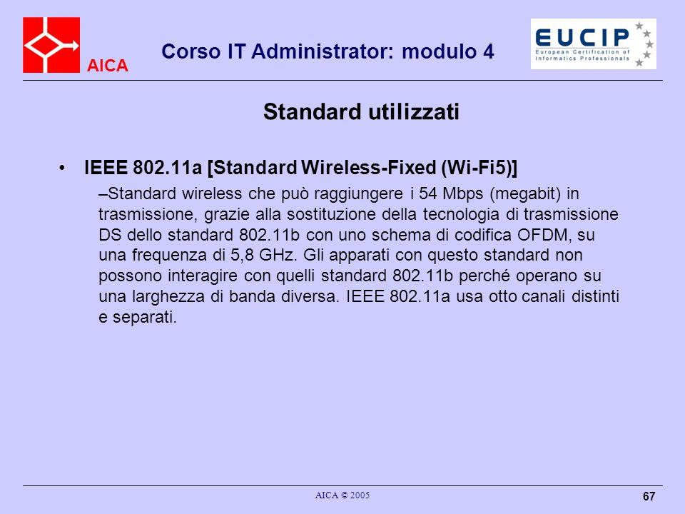 AICA Corso IT Administrator: modulo 4 AICA © 2005 67 Standard utilizzati IEEE 802.11a [Standard Wireless-Fixed (Wi-Fi5)] –Standard wireless che può ra