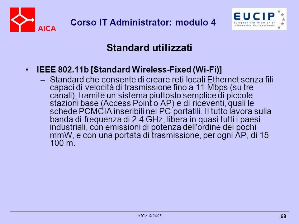 AICA Corso IT Administrator: modulo 4 AICA © 2005 68 Standard utilizzati IEEE 802.11b [Standard Wireless-Fixed (Wi-Fi)] –Standard che consente di crea