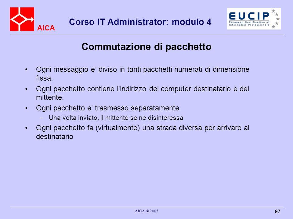 AICA Corso IT Administrator: modulo 4 AICA © 2005 97 Commutazione di pacchetto Ogni messaggio e diviso in tanti pacchetti numerati di dimensione fissa