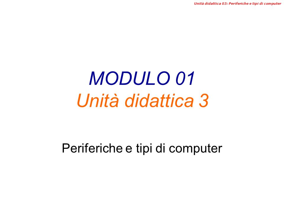 Unità didattica 03: Periferiche e tipi di computer MODULO 01 Unità didattica 3 Periferiche e tipi di computer
