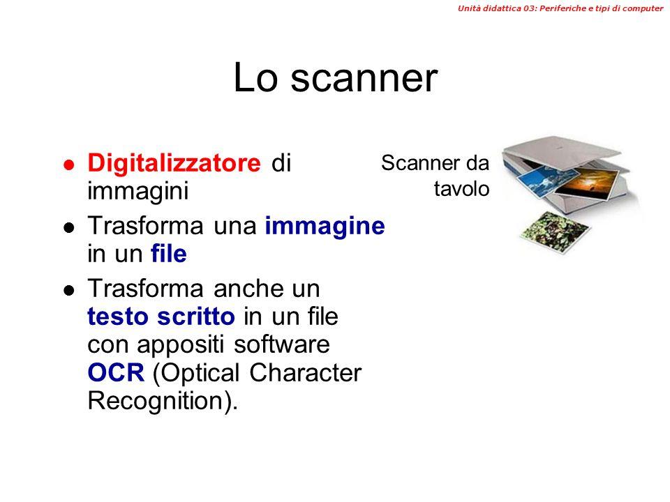Unità didattica 03: Periferiche e tipi di computer Lo scanner Digitalizzatore di immagini Trasforma una immagine in un file Trasforma anche un testo scritto in un file con appositi software OCR (Optical Character Recognition).