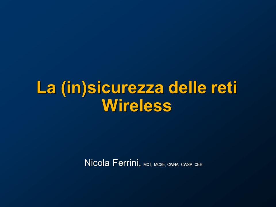 La (in)sicurezza delle reti Wireless Nicola Ferrini, MCT, MCSE, CWNA, CWSP, CEH