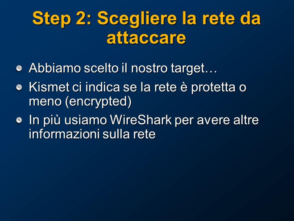 Step 2: Scegliere la rete da attaccare Abbiamo scelto il nostro target… Kismet ci indica se la rete è protetta o meno (encrypted) In più usiamo WireShark per avere altre informazioni sulla rete