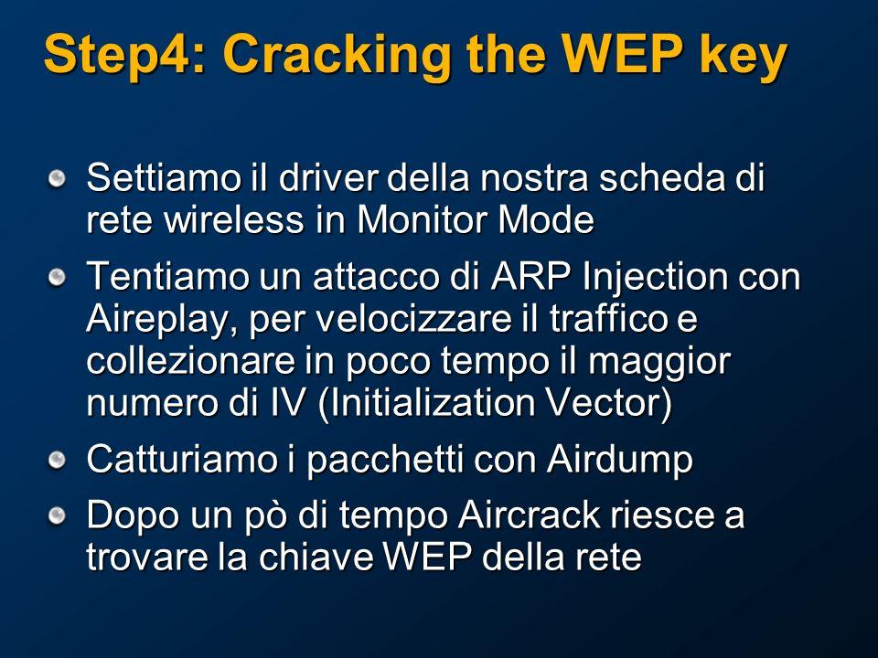 Step4: Cracking the WEP key Settiamo il driver della nostra scheda di rete wireless in Monitor Mode Tentiamo un attacco di ARP Injection con Aireplay, per velocizzare il traffico e collezionare in poco tempo il maggior numero di IV (Initialization Vector) Catturiamo i pacchetti con Airdump Dopo un pò di tempo Aircrack riesce a trovare la chiave WEP della rete