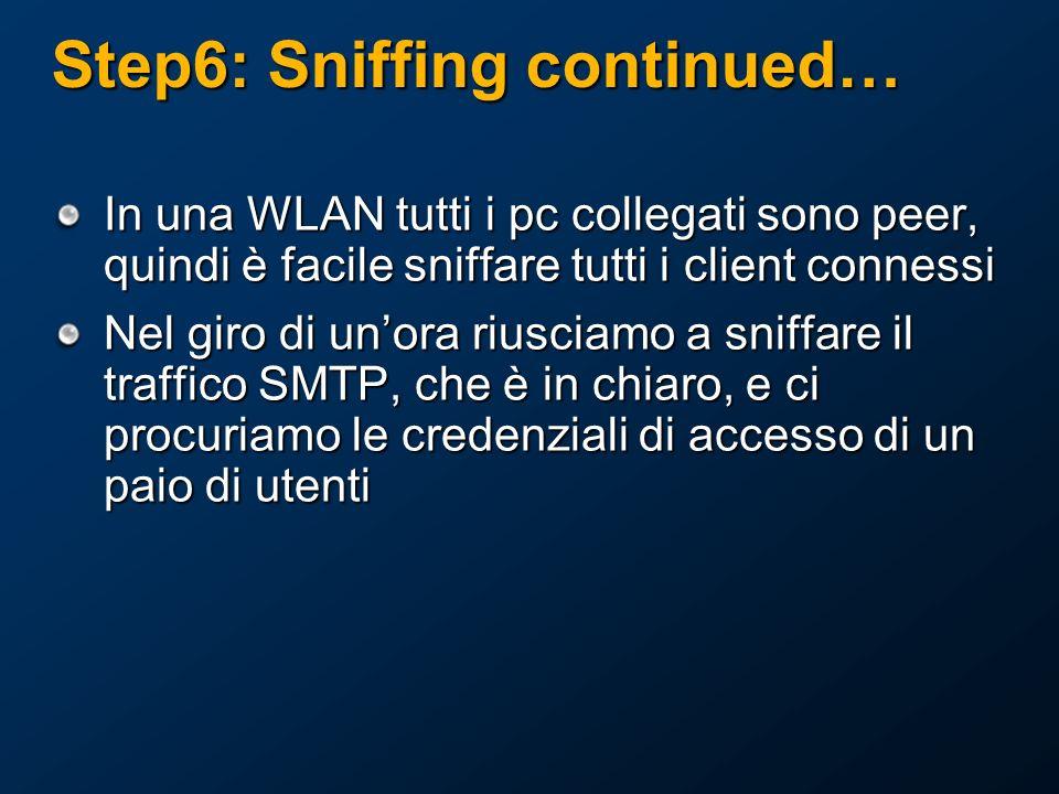 Step6: Sniffing continued… In una WLAN tutti i pc collegati sono peer, quindi è facile sniffare tutti i client connessi Nel giro di unora riusciamo a sniffare il traffico SMTP, che è in chiaro, e ci procuriamo le credenziali di accesso di un paio di utenti