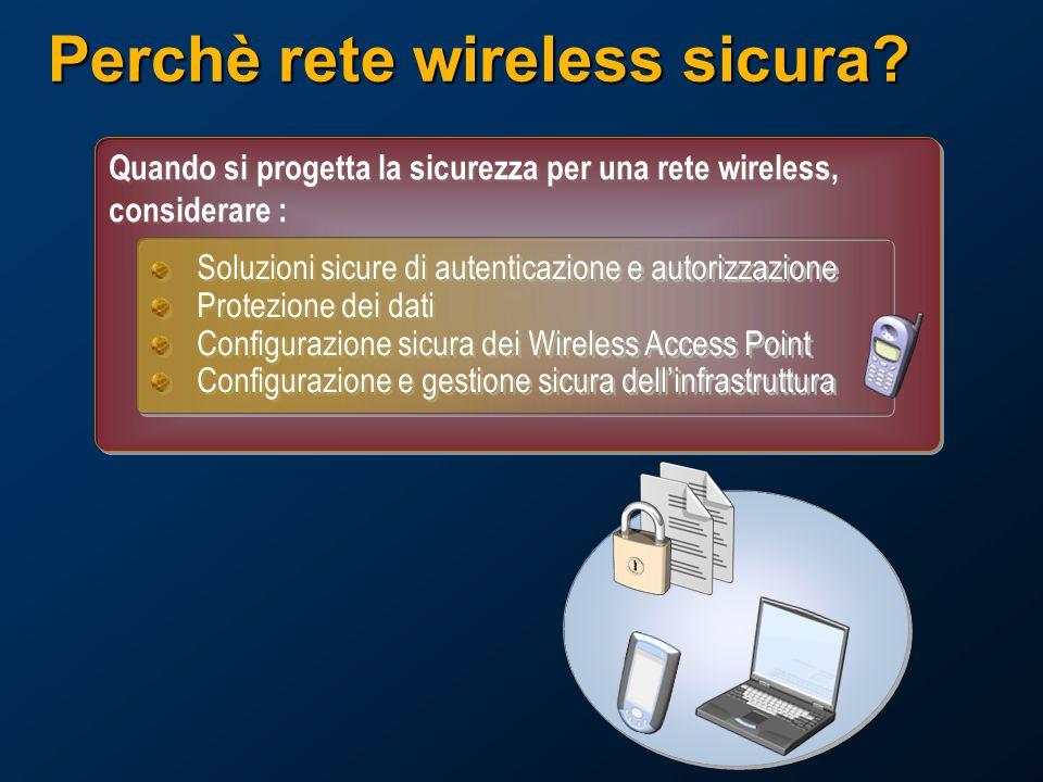 Quando si progetta la sicurezza per una rete wireless, considerare : Soluzioni sicure di autenticazione e autorizzazione Protezione dei dati Configurazione sicura dei Wireless Access Point Configurazione e gestione sicura dellinfrastruttura Soluzioni sicure di autenticazione e autorizzazione Protezione dei dati Configurazione sicura dei Wireless Access Point Configurazione e gestione sicura dellinfrastruttura Perchè rete wireless sicura?