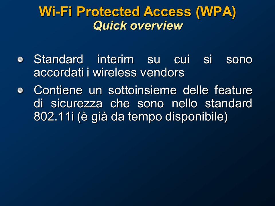 Wi-Fi Protected Access (WPA) Quick overview Standard interim su cui si sono accordati i wireless vendors Contiene un sottoinsieme delle feature di sicurezza che sono nello standard 802.11i (è già da tempo disponibile)