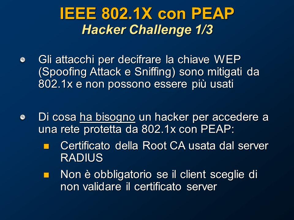 IEEE 802.1X con PEAP Hacker Challenge 1/3 Gli attacchi per decifrare la chiave WEP (Spoofing Attack e Sniffing) sono mitigati da 802.1x e non possono essere più usati Di cosa ha bisogno un hacker per accedere a una rete protetta da 802.1x con PEAP: Certificato della Root CA usata dal server RADIUS Certificato della Root CA usata dal server RADIUS Non è obbligatorio se il client sceglie di non validare il certificato server Non è obbligatorio se il client sceglie di non validare il certificato server