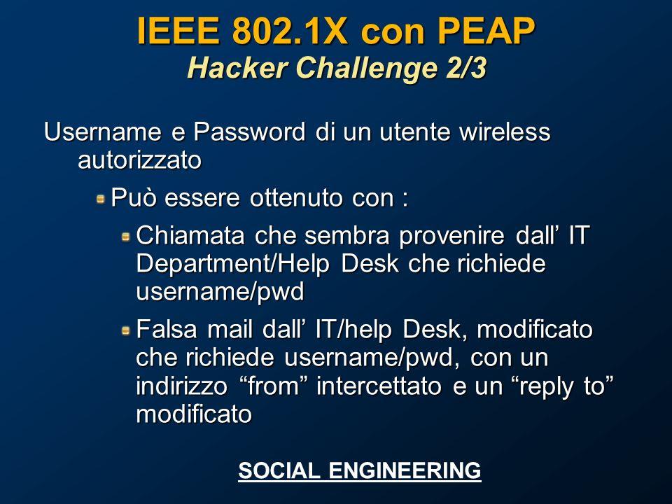 IEEE 802.1X con PEAP Hacker Challenge 2/3 Username e Password di un utente wireless autorizzato Può essere ottenuto con : Chiamata che sembra provenire dall IT Department/Help Desk che richiede username/pwd Falsa mail dall IT/help Desk, modificato che richiede username/pwd, con un indirizzo from intercettato e un reply to modificato SOCIAL ENGINEERING
