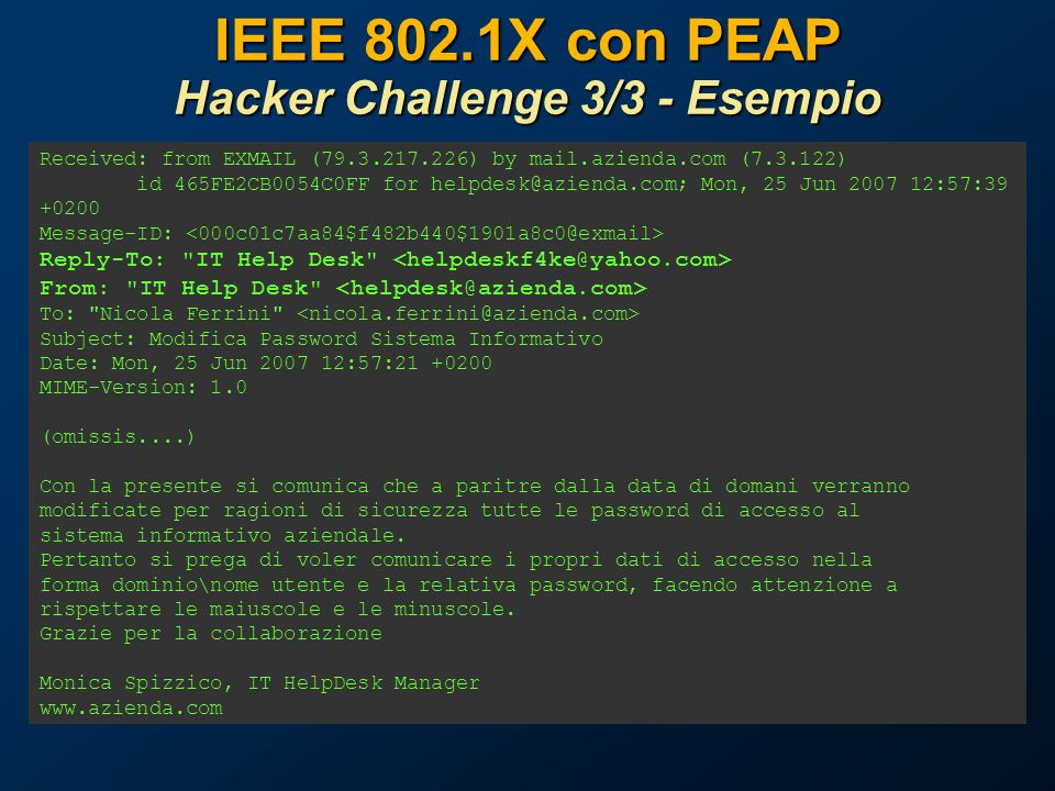 IEEE 802.1X con PEAP Hacker Challenge 3/3 - Esempio Received: from EXMAIL (79.3.217.226) by mail.azienda.com (7.3.122) id 465FE2CB0054C0FF for helpdes