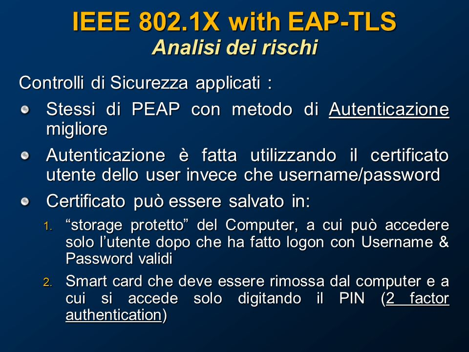 IEEE 802.1X with EAP-TLS Analisi dei rischi Controlli di Sicurezza applicati : Stessi di PEAP con metodo di Autenticazione migliore Autenticazione è fatta utilizzando il certificato utente dello user invece che username/password Certificato può essere salvato in: 1.