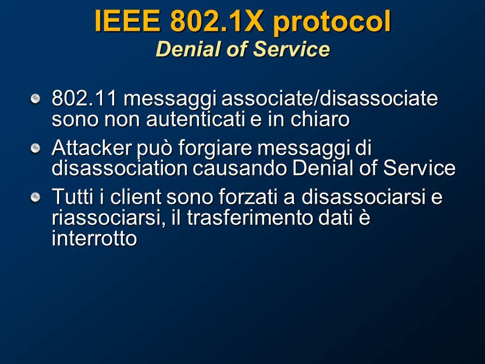 IEEE 802.1X protocol Denial of Service 802.11 messaggi associate/disassociate sono non autenticati e in chiaro Attacker può forgiare messaggi di disassociation causando Denial of Service Tutti i client sono forzati a disassociarsi e riassociarsi, il trasferimento dati è interrotto