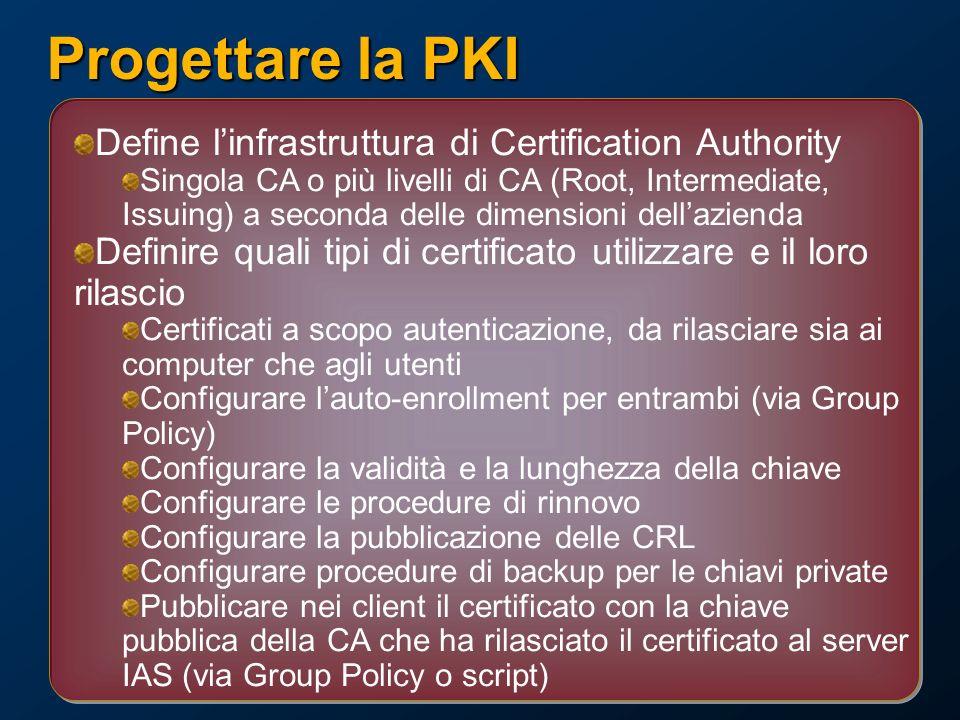 Progettare la PKI Define linfrastruttura di Certification Authority Singola CA o più livelli di CA (Root, Intermediate, Issuing) a seconda delle dimensioni dellazienda Definire quali tipi di certificato utilizzare e il loro rilascio Certificati a scopo autenticazione, da rilasciare sia ai computer che agli utenti Configurare lauto-enrollment per entrambi (via Group Policy) Configurare la validità e la lunghezza della chiave Configurare le procedure di rinnovo Configurare la pubblicazione delle CRL Configurare procedure di backup per le chiavi private Pubblicare nei client il certificato con la chiave pubblica della CA che ha rilasciato il certificato al server IAS (via Group Policy o script)