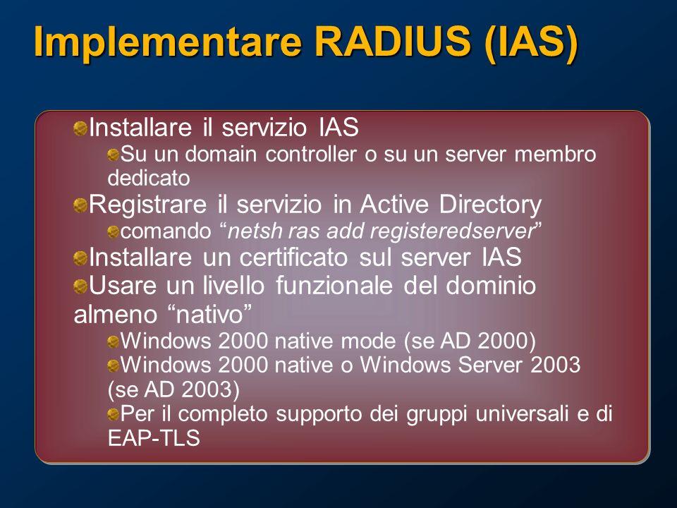 Implementare RADIUS (IAS) Installare il servizio IAS Su un domain controller o su un server membro dedicato Registrare il servizio in Active Directory comando netsh ras add registeredserver Installare un certificato sul server IAS Usare un livello funzionale del dominio almeno nativo Windows 2000 native mode (se AD 2000) Windows 2000 native o Windows Server 2003 (se AD 2003) Per il completo supporto dei gruppi universali e di EAP-TLS