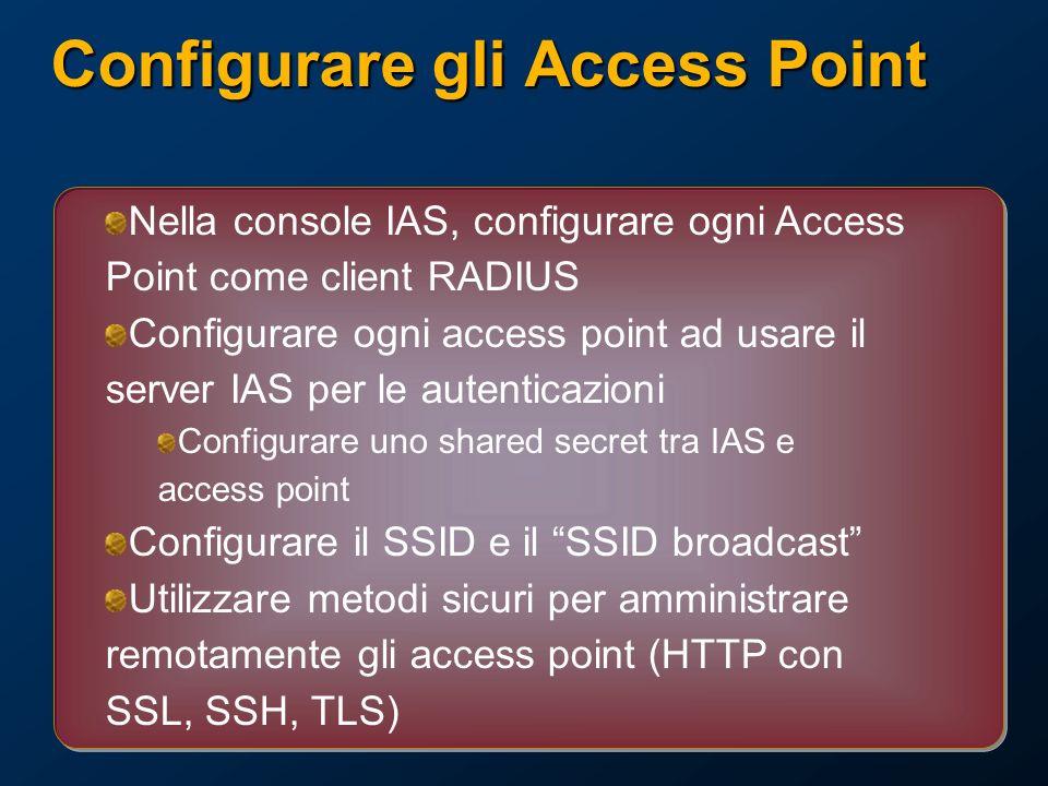 Configurare gli Access Point Nella console IAS, configurare ogni Access Point come client RADIUS Configurare ogni access point ad usare il server IAS per le autenticazioni Configurare uno shared secret tra IAS e access point Configurare il SSID e il SSID broadcast Utilizzare metodi sicuri per amministrare remotamente gli access point (HTTP con SSL, SSH, TLS)