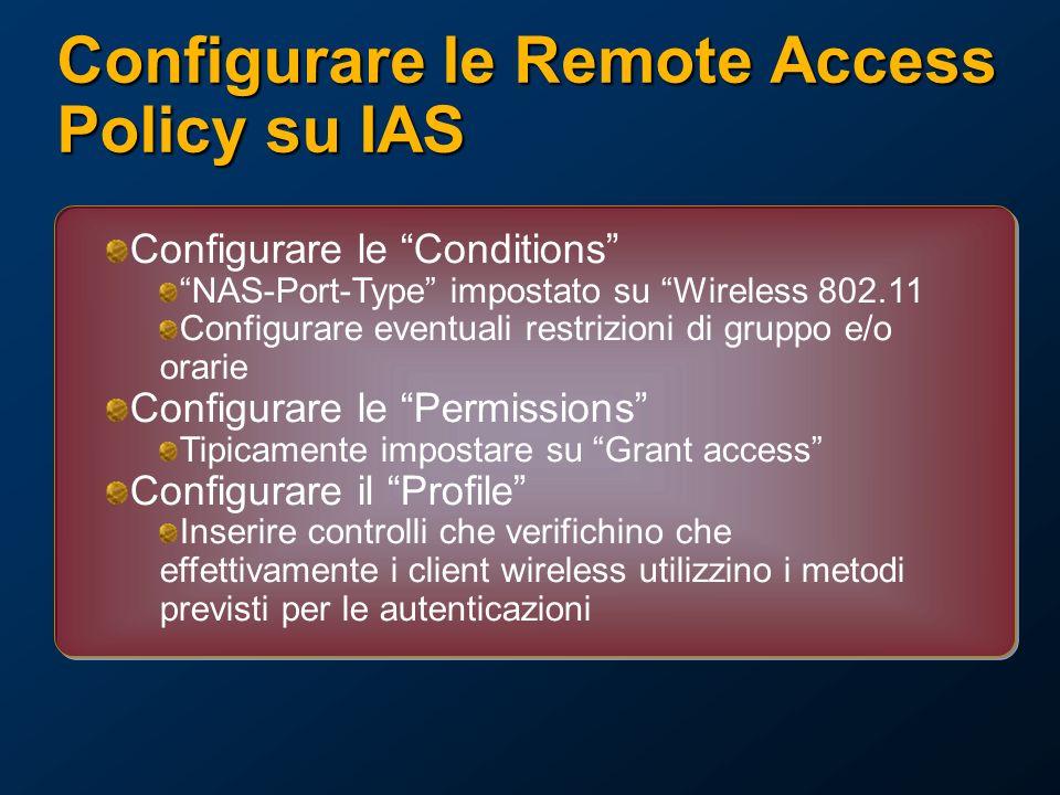 Configurare le Remote Access Policy su IAS Configurare le Conditions NAS-Port-Type impostato su Wireless 802.11 Configurare eventuali restrizioni di gruppo e/o orarie Configurare le Permissions Tipicamente impostare su Grant access Configurare il Profile Inserire controlli che verifichino che effettivamente i client wireless utilizzino i metodi previsti per le autenticazioni