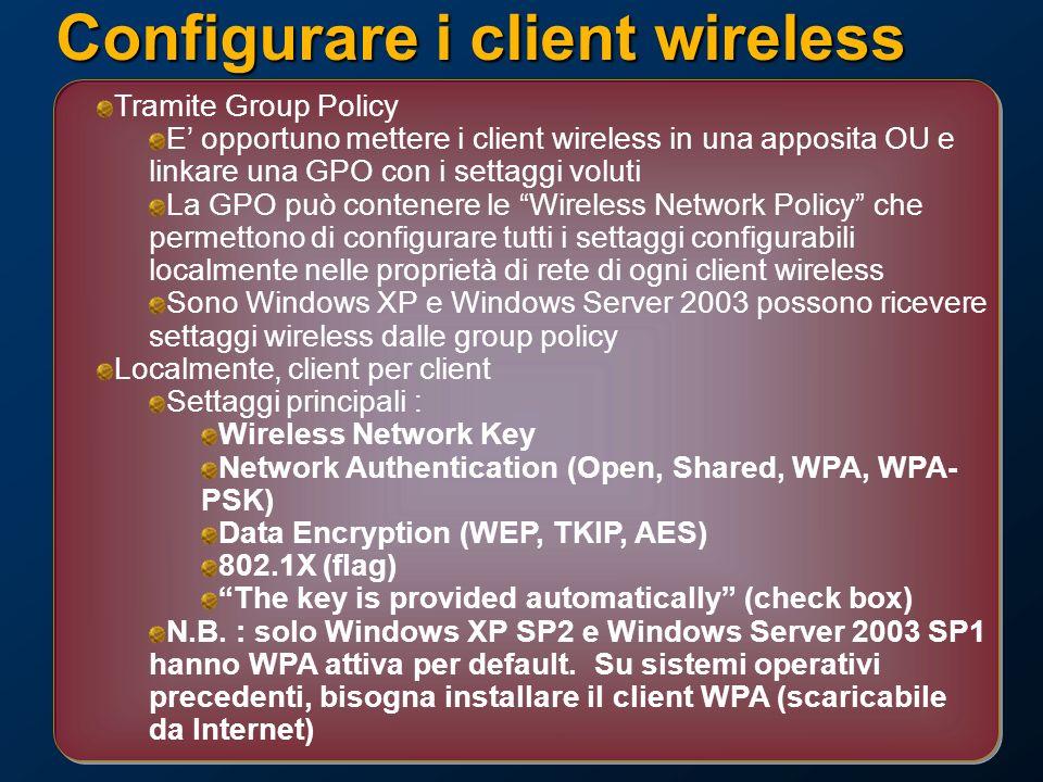 Configurare i client wireless Tramite Group Policy E opportuno mettere i client wireless in una apposita OU e linkare una GPO con i settaggi voluti La GPO può contenere le Wireless Network Policy che permettono di configurare tutti i settaggi configurabili localmente nelle proprietà di rete di ogni client wireless Sono Windows XP e Windows Server 2003 possono ricevere settaggi wireless dalle group policy Localmente, client per client Settaggi principali : Wireless Network Key Network Authentication (Open, Shared, WPA, WPA- PSK) Data Encryption (WEP, TKIP, AES) 802.1X (flag) The key is provided automatically (check box) N.B.