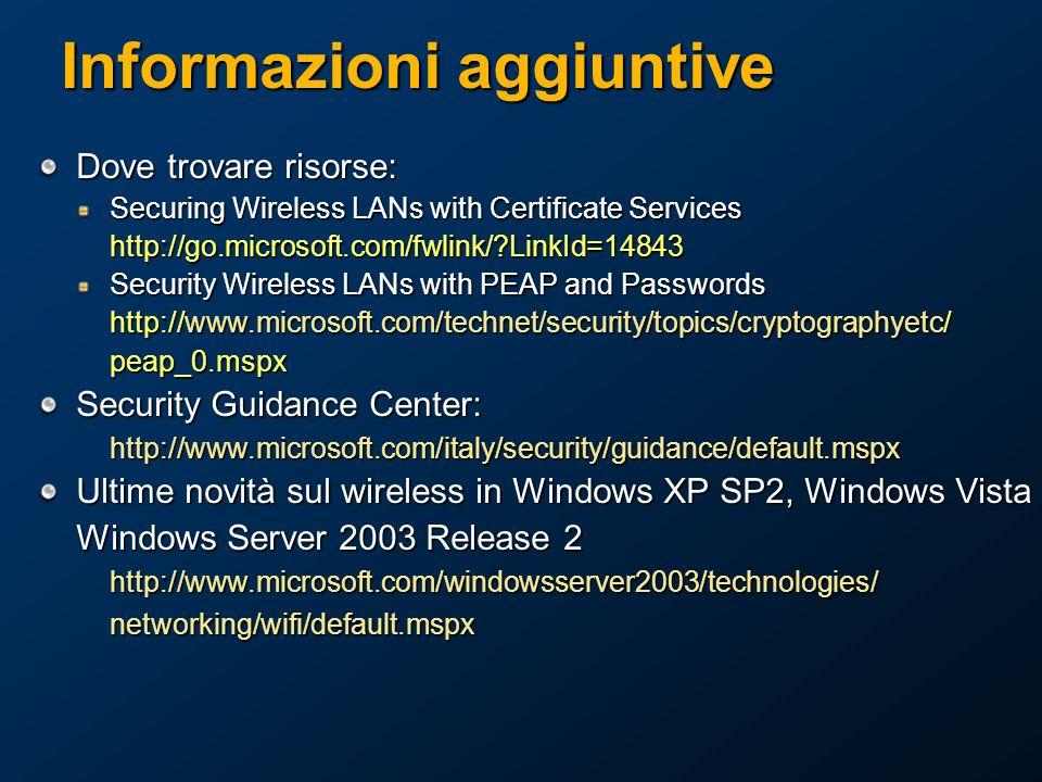 Informazioni aggiuntive Dove trovare risorse: Securing Wireless LANs with Certificate Services http://go.microsoft.com/fwlink/?LinkId=14843 Security Wireless LANs with PEAP and Passwords http://www.microsoft.com/technet/security/topics/cryptographyetc/ peap_0.mspx Security Guidance Center: http://www.microsoft.com/italy/security/guidance/default.mspx Ultime novità sul wireless in Windows XP SP2, Windows Vista Windows Server 2003 Release 2 http://www.microsoft.com/windowsserver2003/technologies/networking/wifi/default.mspx
