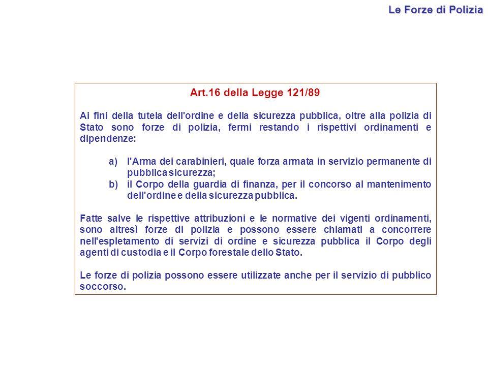 Le Forze di Polizia Art.16 della Legge 121/89 Ai fini della tutela dell'ordine e della sicurezza pubblica, oltre alla polizia di Stato sono forze di p