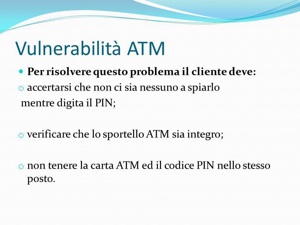 Vulnerabilità ATM Per risolvere questo problema il cliente deve: o accertarsi che non ci sia nessuno a spiarlo mentre digita il PIN; o verificare che