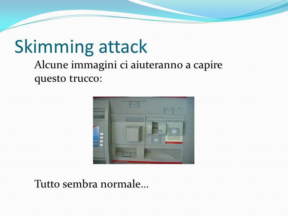 Skimming attack Alcune immagini ci aiuteranno a capire questo trucco: Tutto sembra normale...