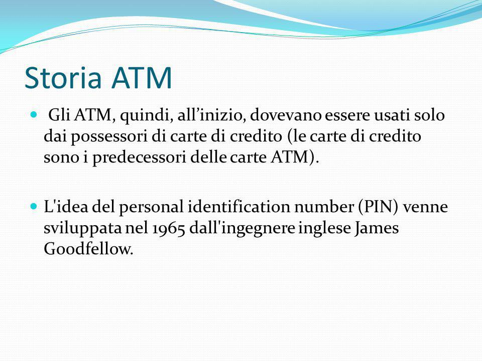 Storia ATM Gli ATM, quindi, allinizio, dovevano essere usati solo dai possessori di carte di credito (le carte di credito sono i predecessori delle ca