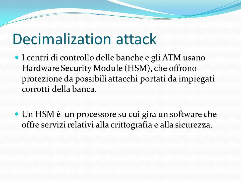 Decimalization attack I centri di controllo delle banche e gli ATM usano Hardware Security Module (HSM), che offrono protezione da possibili attacchi