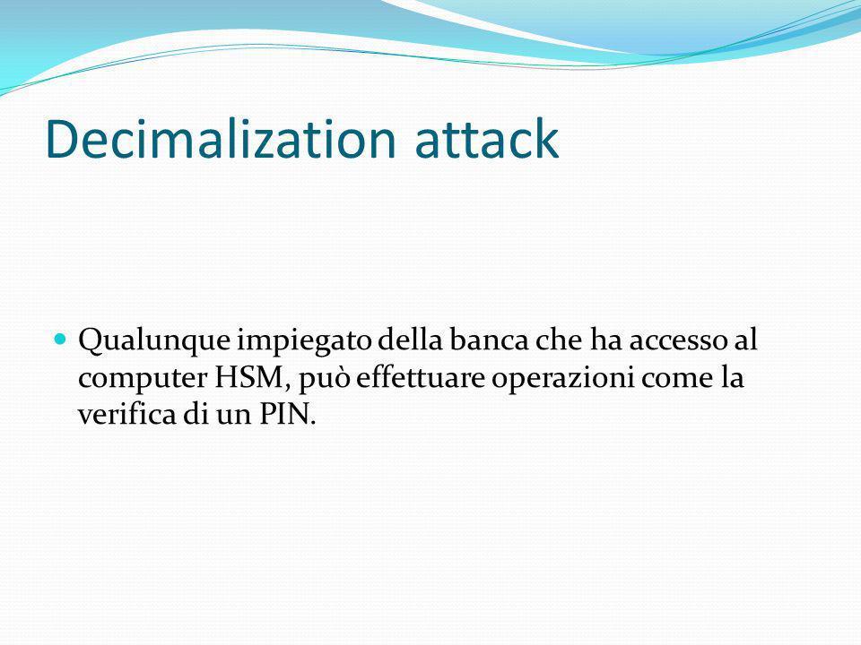 Decimalization attack Qualunque impiegato della banca che ha accesso al computer HSM, può effettuare operazioni come la verifica di un PIN.