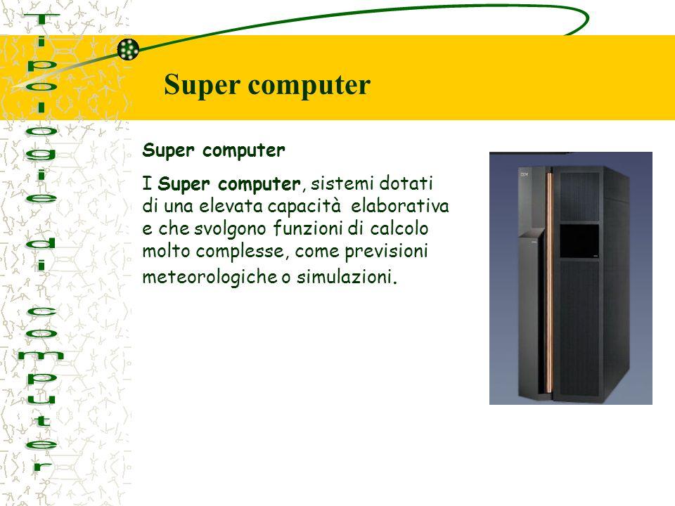 Super computer I Super computer, sistemi dotati di una elevata capacità elaborativa e che svolgono funzioni di calcolo molto complesse, come prevision