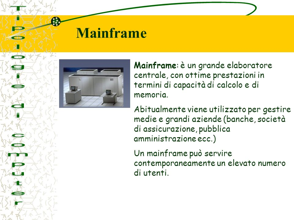 Mainframe: è un grande elaboratore centrale, con ottime prestazioni in termini di capacità di calcolo e di memoria. Abitualmente viene utilizzato per