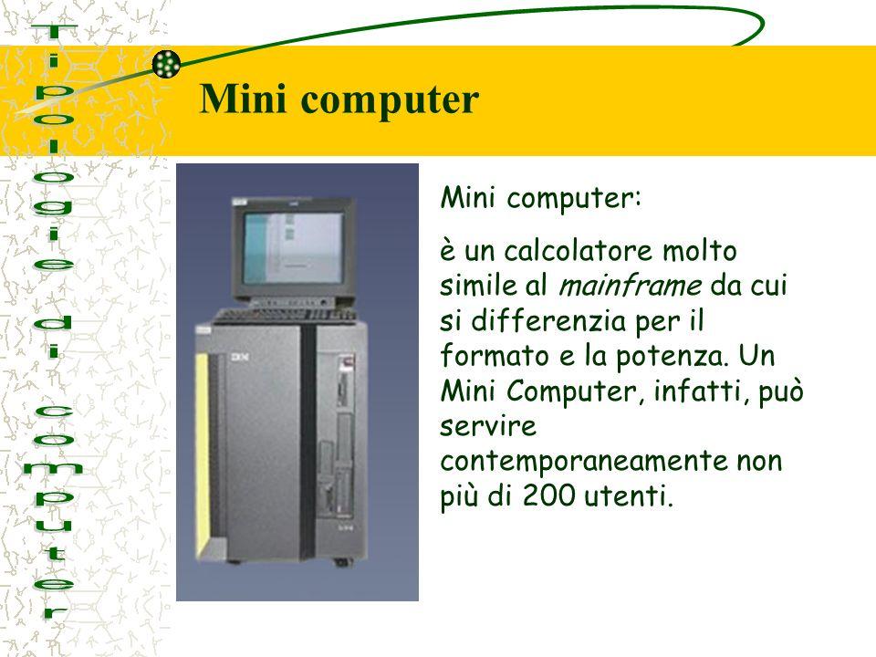 Mini computer: è un calcolatore molto simile al mainframe da cui si differenzia per il formato e la potenza.