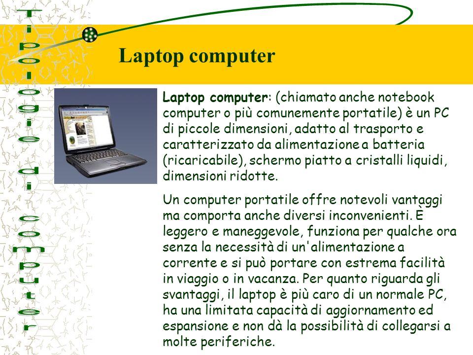 Laptop computer: (chiamato anche notebook computer o più comunemente portatile) è un PC di piccole dimensioni, adatto al trasporto e caratterizzato da alimentazione a batteria (ricaricabile), schermo piatto a cristalli liquidi, dimensioni ridotte.