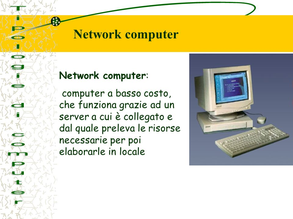 Network computer: computer a basso costo, che funziona grazie ad un server a cui è collegato e dal quale preleva le risorse necessarie per poi elaborarle in locale Network computer