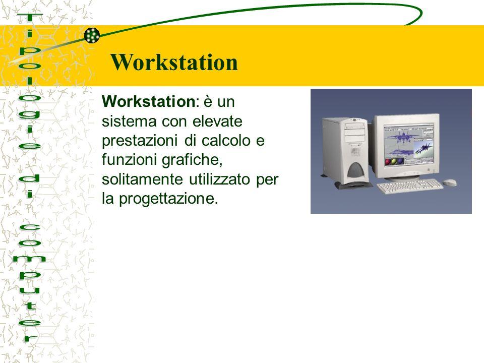 Workstation: è un sistema con elevate prestazioni di calcolo e funzioni grafiche, solitamente utilizzato per la progettazione.