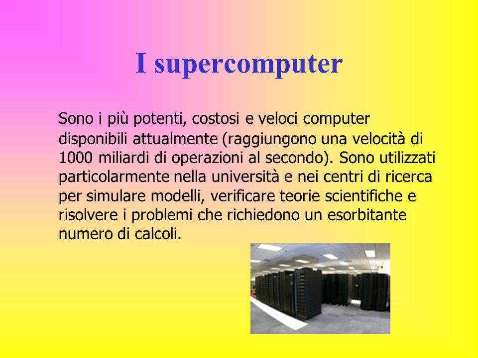 I supercomputer Sono i più potenti, costosi e veloci computer disponibili attualmente (raggiungono una velocità di 1000 miliardi di operazioni al secondo).