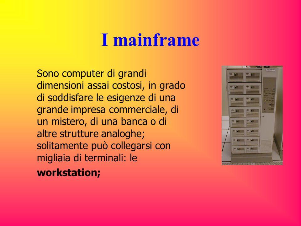 I mainframe Sono computer di grandi dimensioni assai costosi, in grado di soddisfare le esigenze di una grande impresa commerciale, di un mistero, di una banca o di altre strutture analoghe; solitamente può collegarsi con migliaia di terminali: le workstation;