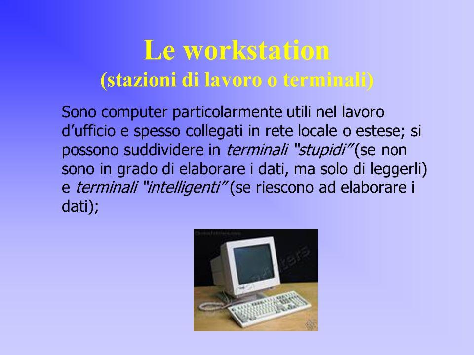Le workstation (stazioni di lavoro o terminali) Sono computer particolarmente utili nel lavoro dufficio e spesso collegati in rete locale o estese; si