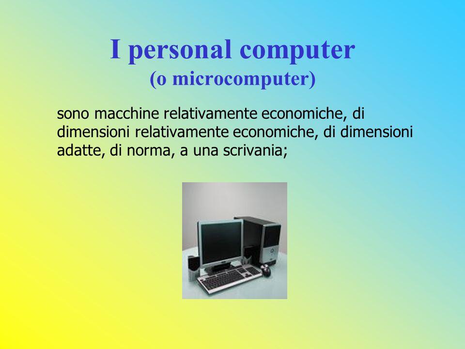 I personal computer (o microcomputer) sono macchine relativamente economiche, di dimensioni relativamente economiche, di dimensioni adatte, di norma, a una scrivania;