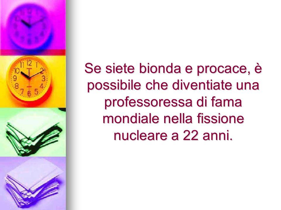 Se siete bionda e procace, è possibile che diventiate una professoressa di fama mondiale nella fissione nucleare a 22 anni.