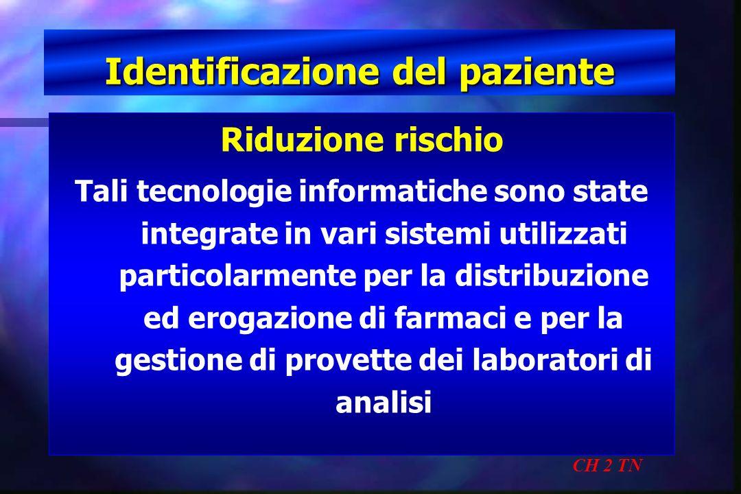 Identificazione del paziente CH 2 TN Riduzione rischio Tali tecnologie informatiche sono state integrate in vari sistemi utilizzati particolarmente pe