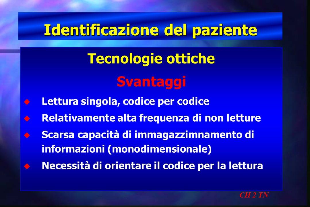 Identificazione del paziente CH 2 TN Tecnologie ottiche Svantaggi u u Lettura singola, codice per codice u u Relativamente alta frequenza di non lettu