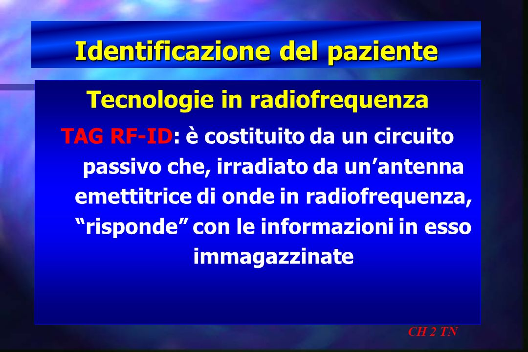 Identificazione del paziente CH 2 TN Tecnologie in radiofrequenza TAG RF-ID: è costituito da un circuito passivo che, irradiato da unantenna emettitri