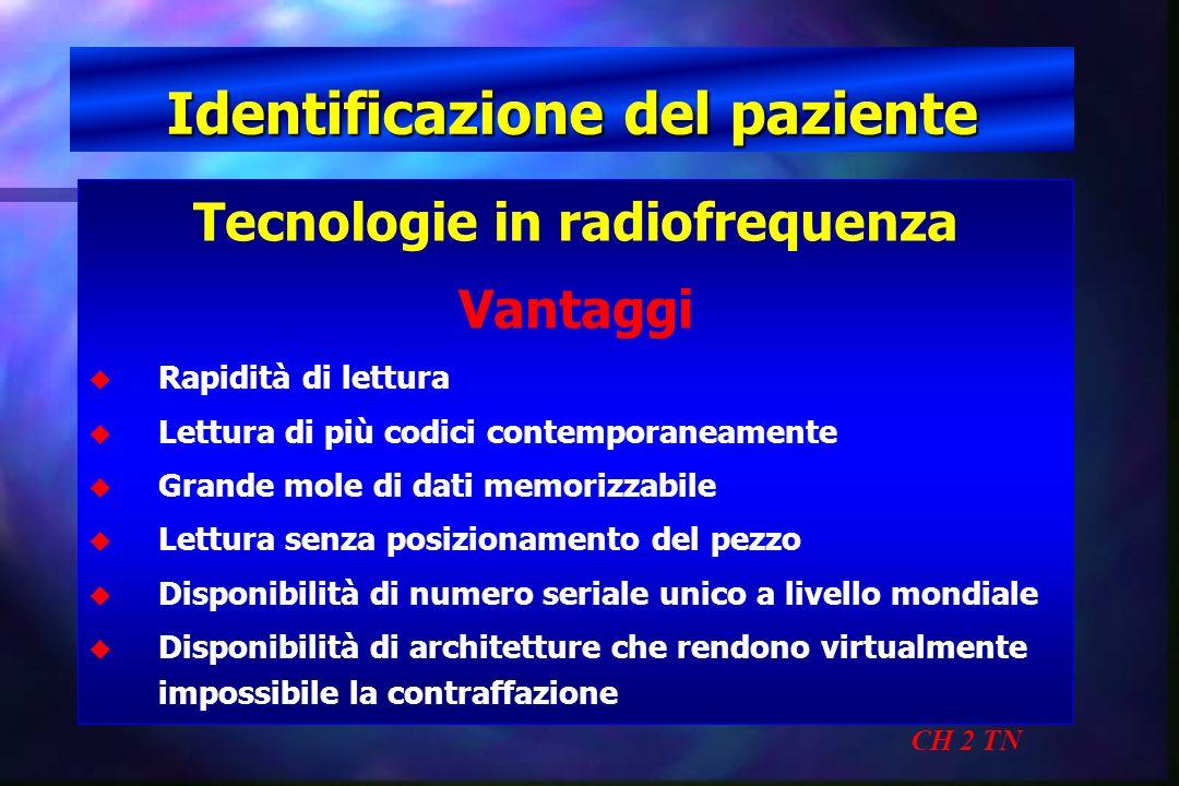 Identificazione del paziente CH 2 TN Tecnologie in radiofrequenza Vantaggi u u Rapidità di lettura u u Lettura di più codici contemporaneamente u u Gr