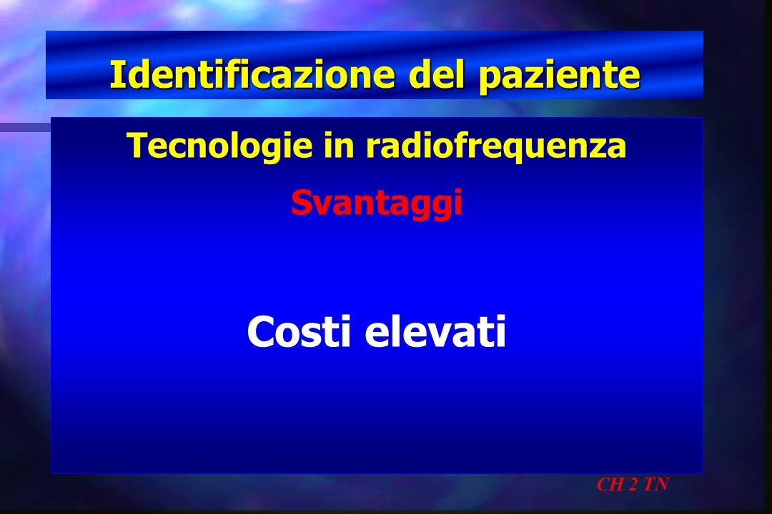 Identificazione del paziente CH 2 TN Tecnologie in radiofrequenza Svantaggi Costi elevati